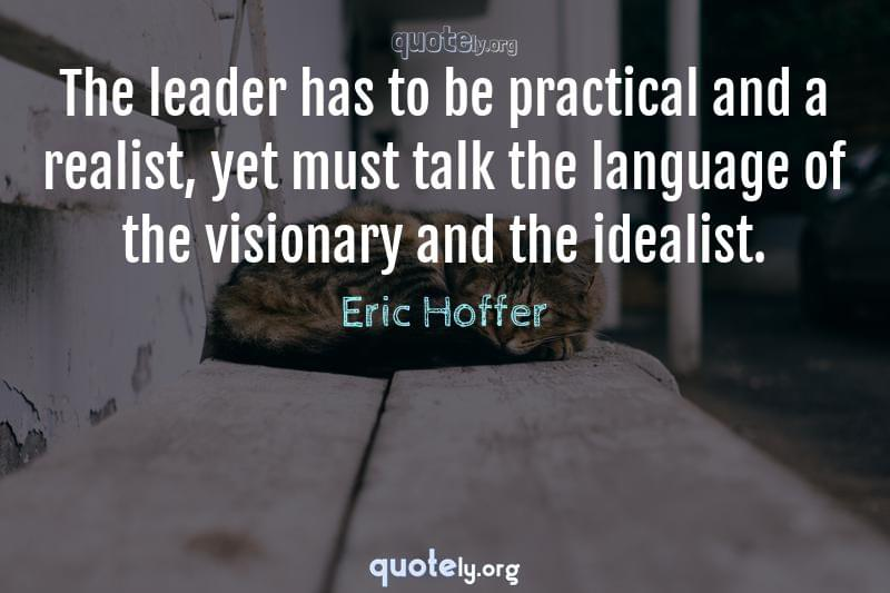 The leader has to be practical and a realist, yet must talk the language of the visionary and the idealist. by Eric Hoffer