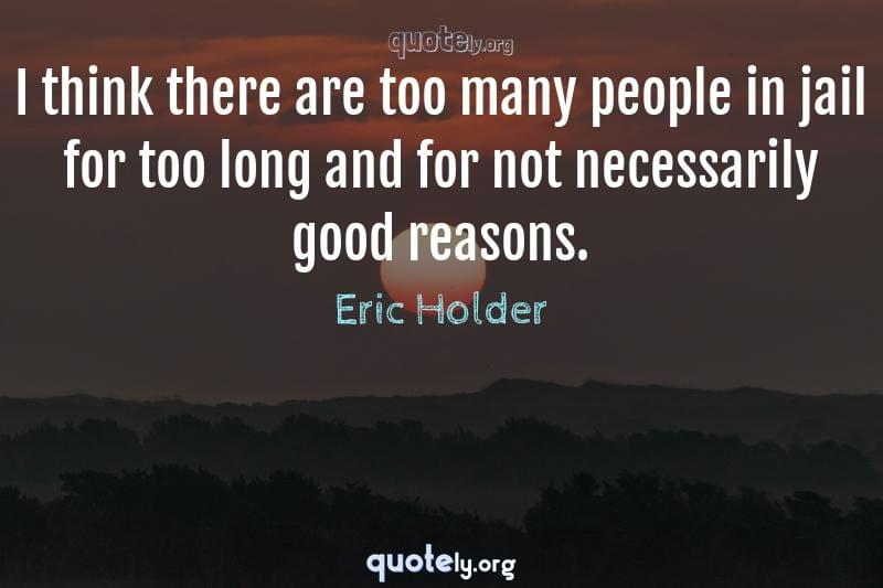 I think there are too many people in jail for too long and for not necessarily good reasons. by Eric Holder