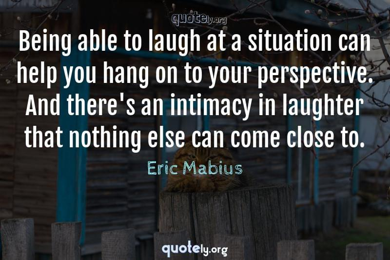 Being able to laugh at a situation can help you hang on to your perspective. And there's an intimacy in laughter that nothing else can come close to. by Eric Mabius
