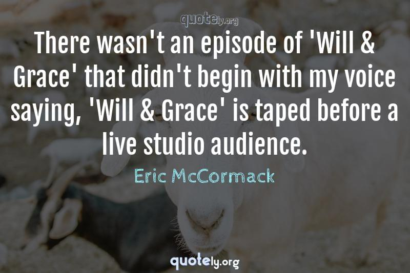 There wasn't an episode of 'Will & Grace' that didn't begin with my voice saying, 'Will & Grace' is taped before a live studio audience. by Eric McCormack