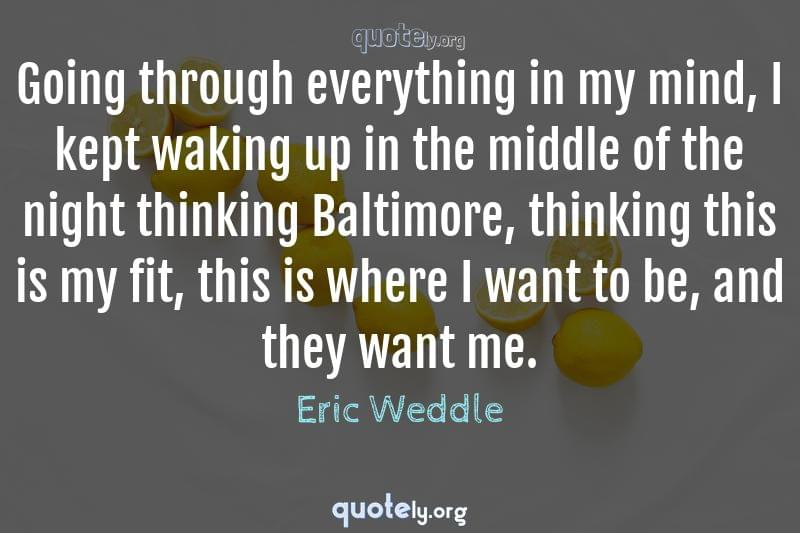Going through everything in my mind, I kept waking up in the middle of the night thinking Baltimore, thinking this is my fit, this is where I want to be, and they want me. by Eric Weddle