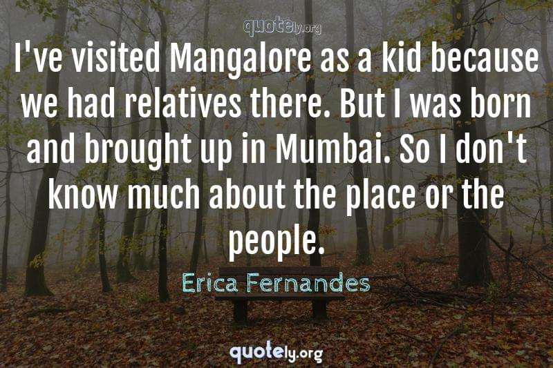 I've visited Mangalore as a kid because we had relatives there. But I was born and brought up in Mumbai. So I don't know much about the place or the people. by Erica Fernandes