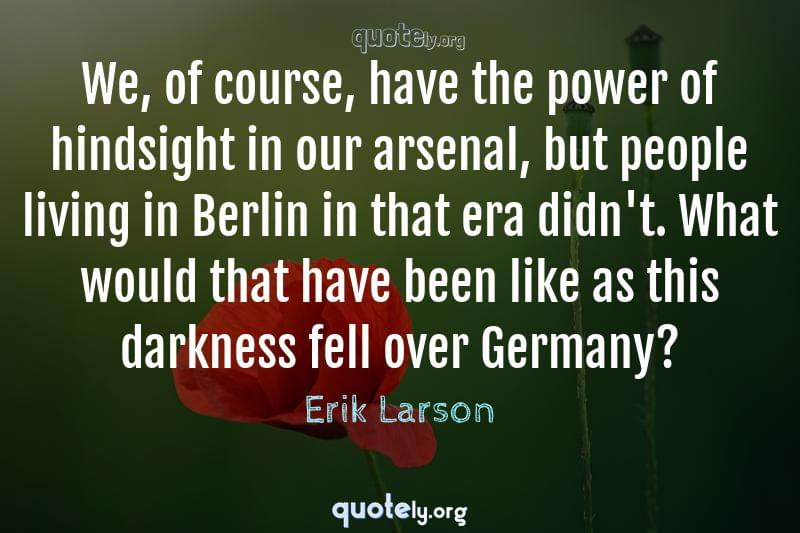 We, of course, have the power of hindsight in our arsenal, but people living in Berlin in that era didn't. What would that have been like as this darkness fell over Germany? by Erik Larson
