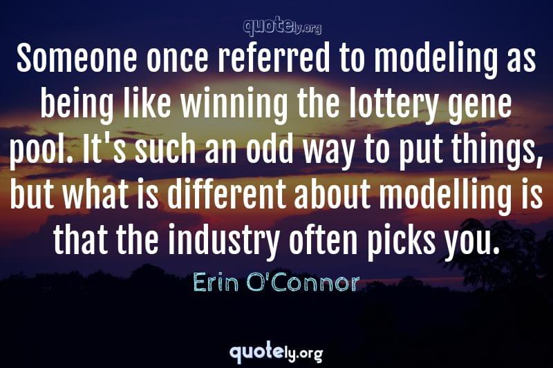 Someone once referred to modeling as being like winning the lottery gene pool. It's such an odd way to put things, but what is different about modelling is that the industry often picks you. by Erin O'Connor