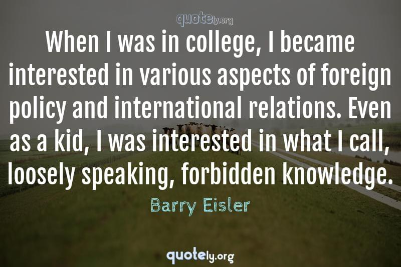 When I was in college, I became interested in various aspects of foreign policy and international relations. Even as a kid, I was interested in what I call, loosely speaking, forbidden knowledge. by Barry Eisler