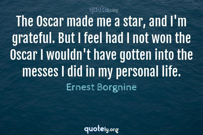 The Oscar made me a star, and I'm grateful. But I feel had I not won the Oscar I wouldn't have gotten into the messes I did in my personal life. by Ernest Borgnine