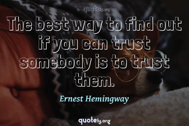 The best way to find out if you can trust somebody is to trust them. by Ernest Hemingway