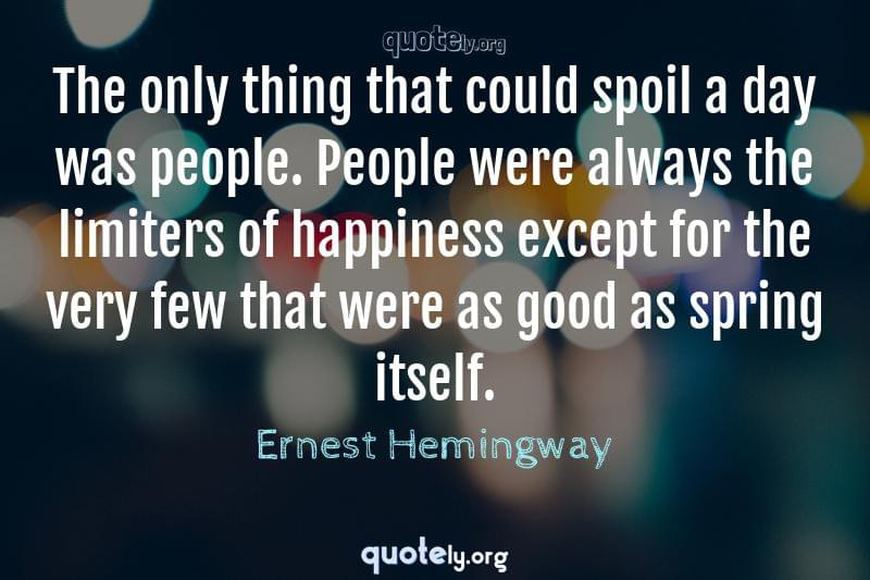 The only thing that could spoil a day was people. People were always the limiters of happiness except for the very few that were as good as spring itself. by Ernest Hemingway