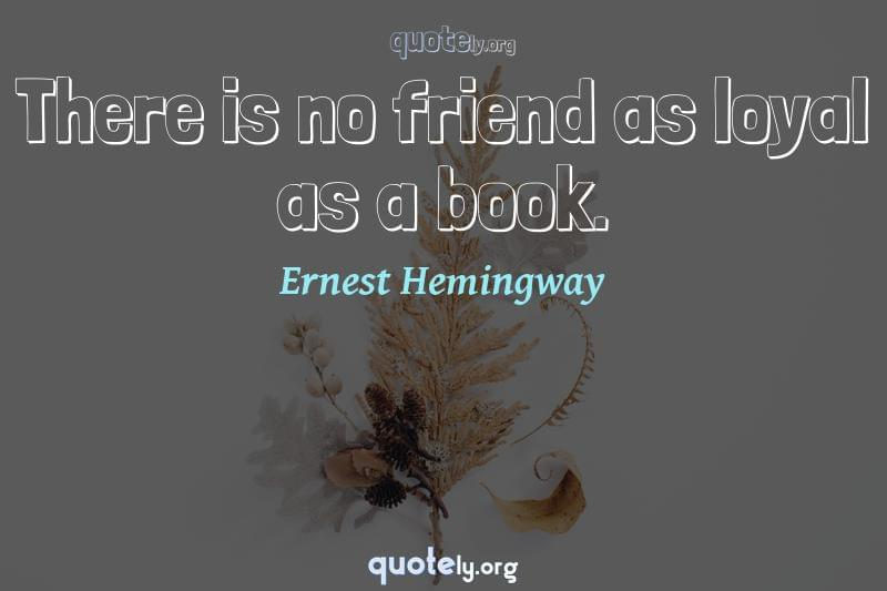 There is no friend as loyal as a book. by Ernest Hemingway