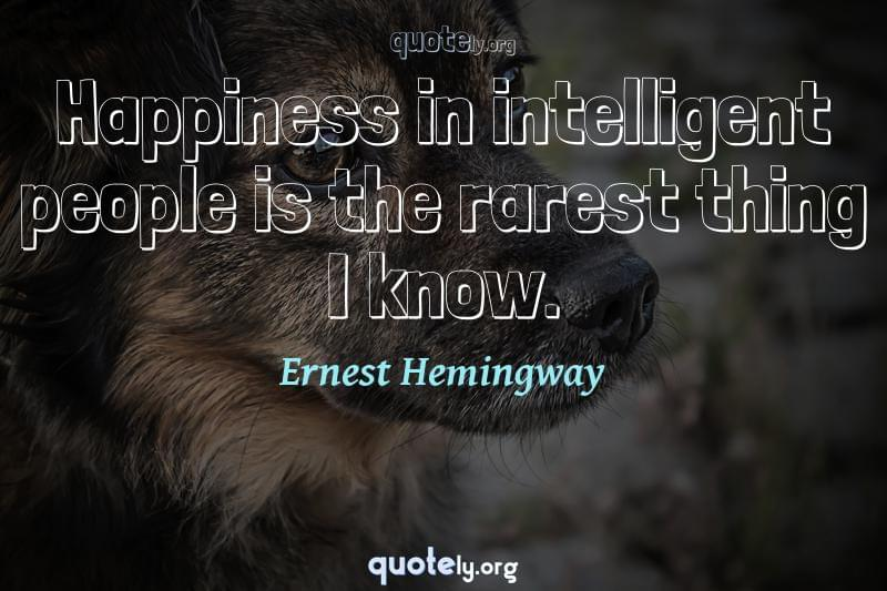 Happiness in intelligent people is the rarest thing I know. by Ernest Hemingway