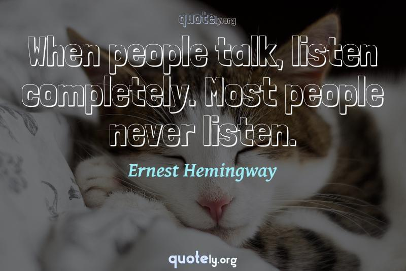 When people talk, listen completely. Most people never listen. by Ernest Hemingway