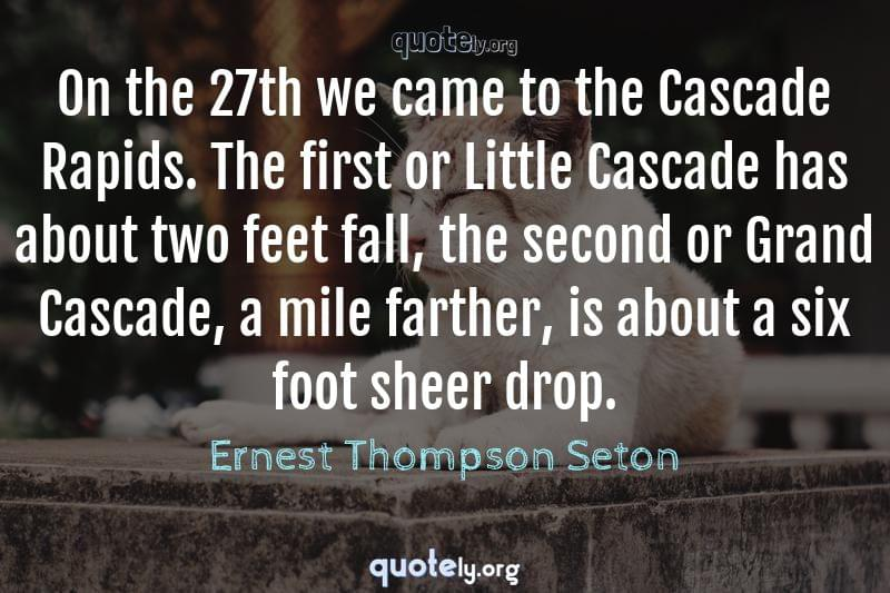 On the 27th we came to the Cascade Rapids. The first or Little Cascade has about two feet fall, the second or Grand Cascade, a mile farther, is about a six foot sheer drop. by Ernest Thompson Seton