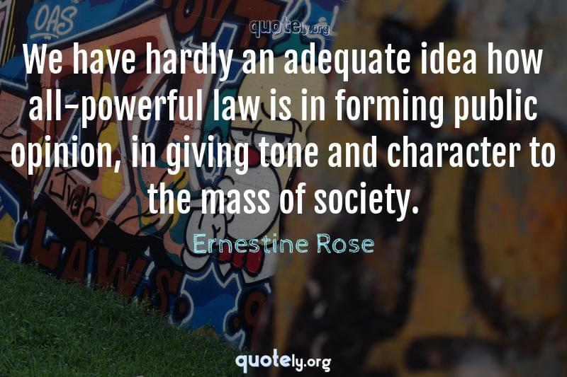 We have hardly an adequate idea how all-powerful law is in forming public opinion, in giving tone and character to the mass of society. by Ernestine Rose