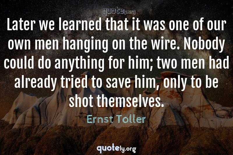 Later we learned that it was one of our own men hanging on the wire. Nobody could do anything for him; two men had already tried to save him, only to be shot themselves. by Ernst Toller