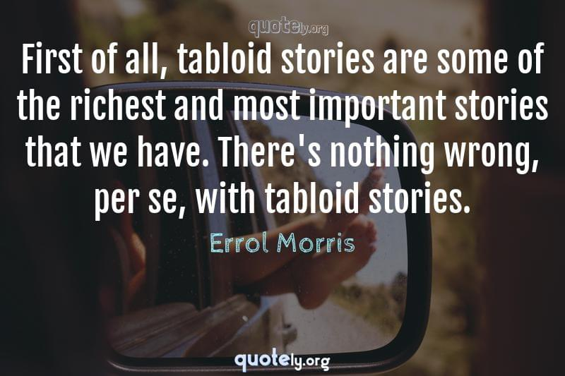 First of all, tabloid stories are some of the richest and most important stories that we have. There's nothing wrong, per se, with tabloid stories. by Errol Morris