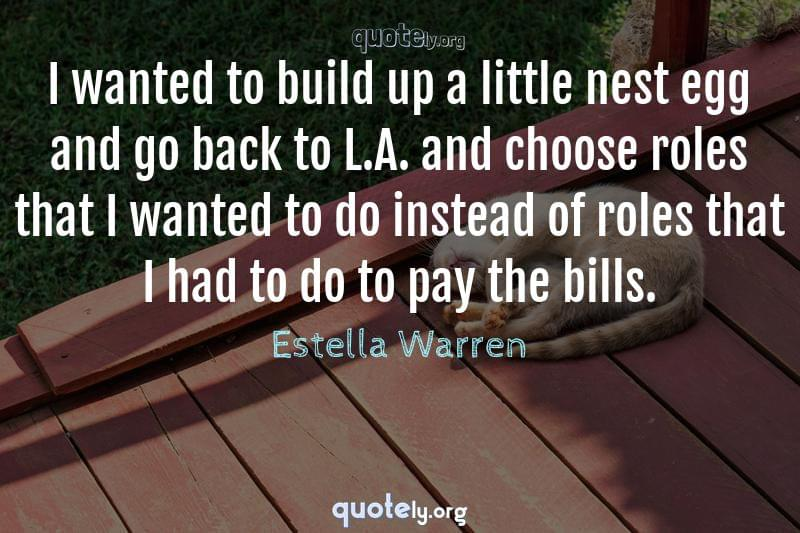I wanted to build up a little nest egg and go back to L.A. and choose roles that I wanted to do instead of roles that I had to do to pay the bills. by Estella Warren