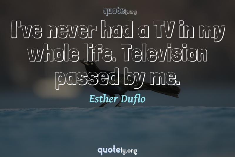 I've never had a TV in my whole life. Television passed by me. by Esther Duflo