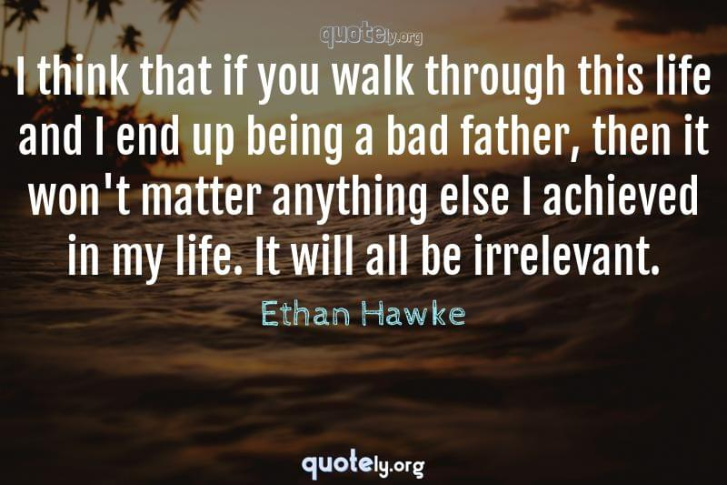 I think that if you walk through this life and I end up being a bad father, then it won't matter anything else I achieved in my life. It will all be irrelevant. by Ethan Hawke
