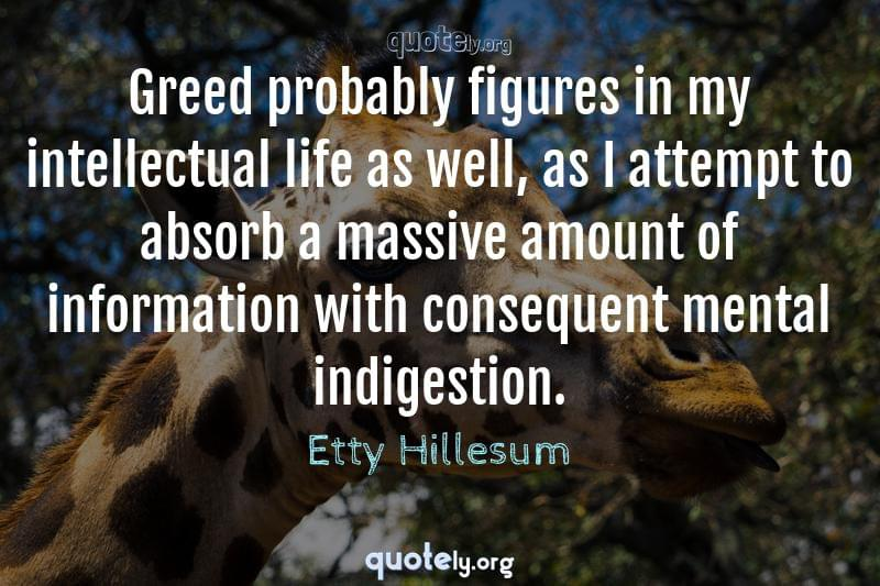 Greed probably figures in my intellectual life as well, as I attempt to absorb a massive amount of information with consequent mental indigestion. by Etty Hillesum