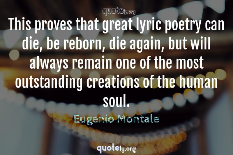 This proves that great lyric poetry can die, be reborn, die again, but will always remain one of the most outstanding creations of the human soul. by Eugenio Montale