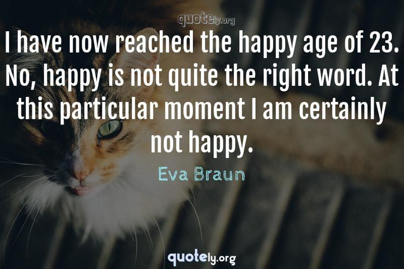I have now reached the happy age of 23. No, happy is not quite the right word. At this particular moment I am certainly not happy. by Eva Braun