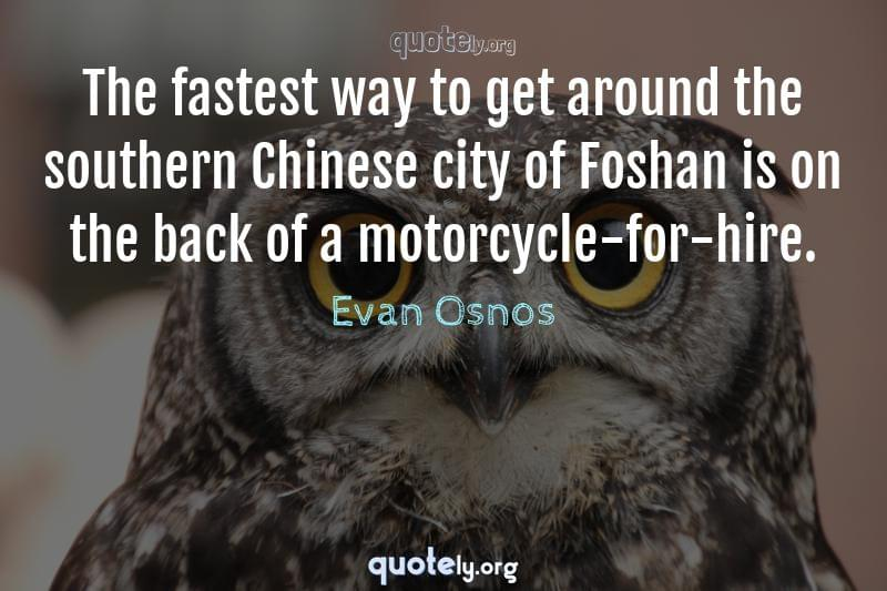 The fastest way to get around the southern Chinese city of Foshan is on the back of a motorcycle-for-hire. by Evan Osnos