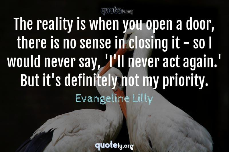 The reality is when you open a door, there is no sense in closing it - so I would never say, 'I'll never act again.' But it's definitely not my priority. by Evangeline Lilly