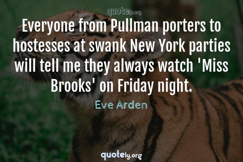 Everyone from Pullman porters to hostesses at swank New York parties will tell me they always watch 'Miss Brooks' on Friday night. by Eve Arden