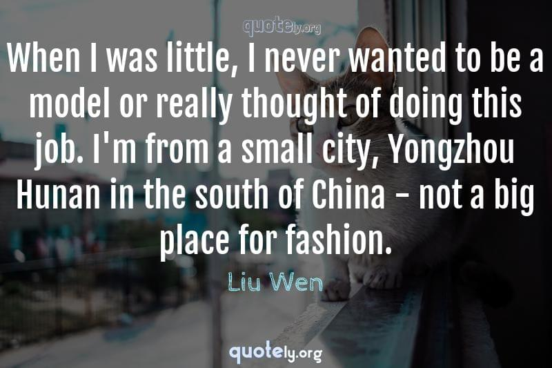 When I was little, I never wanted to be a model or really thought of doing this job. I'm from a small city, Yongzhou Hunan in the south of China - not a big place for fashion. by Liu Wen