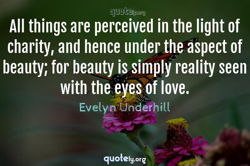 All things are perceived in the light of charity, and hence under the aspect of beauty; for beauty is simply reality seen with the eyes of love. by Evelyn Underhill