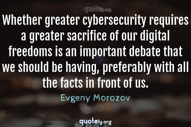 Whether greater cybersecurity requires a greater sacrifice of our digital freedoms is an important debate that we should be having, preferably with all the facts in front of us. by Evgeny Morozov