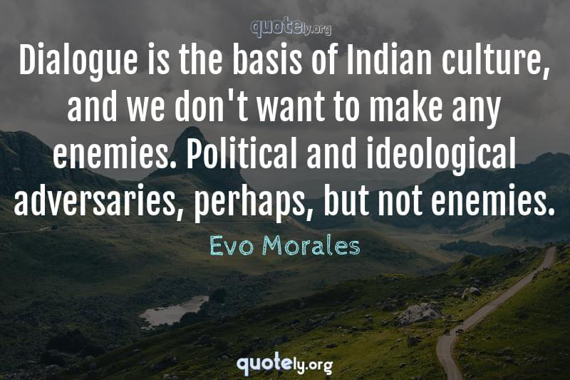 Dialogue is the basis of Indian culture, and we don't want to make any enemies. Political and ideological adversaries, perhaps, but not enemies. by Evo Morales