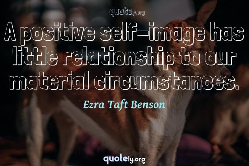 A positive self-image has little relationship to our material circumstances. by Ezra Taft Benson