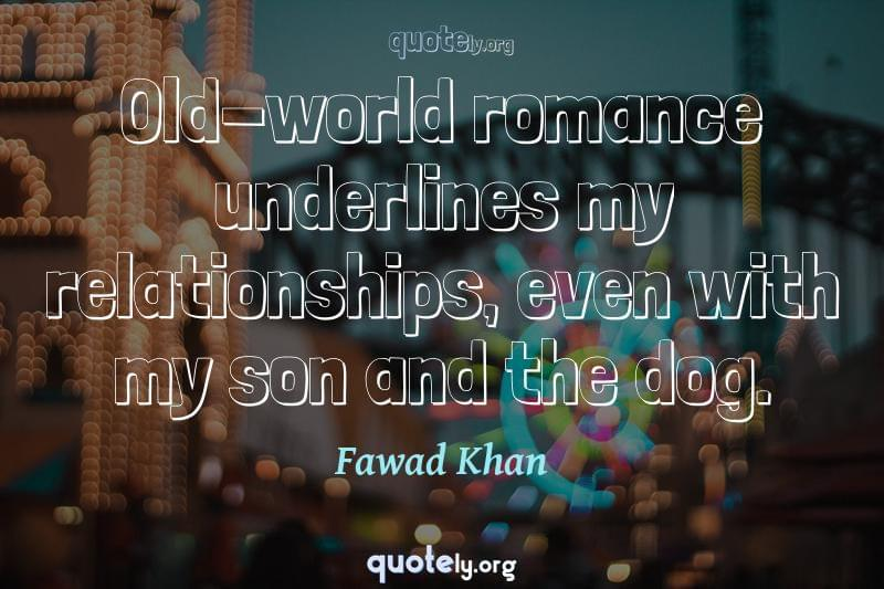 Old-world romance underlines my relationships, even with my son and the dog. by Fawad Khan