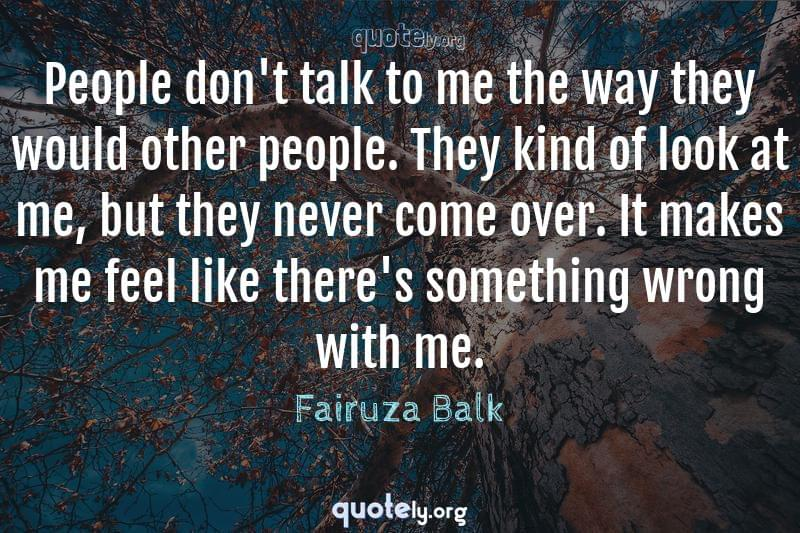 People don't talk to me the way they would other people. They kind of look at me, but they never come over. It makes me feel like there's something wrong with me. by Fairuza Balk