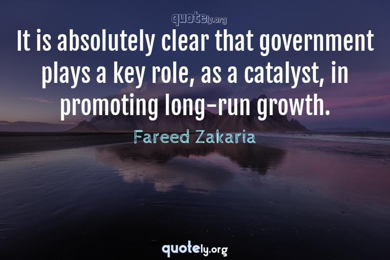 It is absolutely clear that government plays a key role, as a catalyst, in promoting long-run growth. by Fareed Zakaria