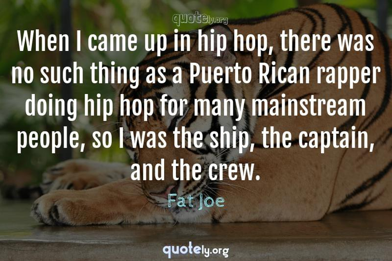 When I came up in hip hop, there was no such thing as a Puerto Rican rapper doing hip hop for many mainstream people, so I was the ship, the captain, and the crew. by Fat Joe