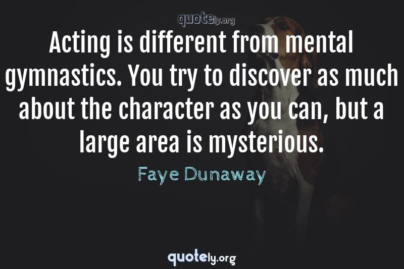 Acting is different from mental gymnastics. You try to discover as much about the character as you can, but a large area is mysterious. by Faye Dunaway
