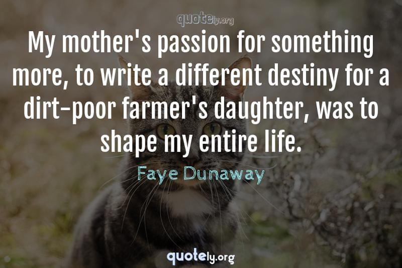 My mother's passion for something more, to write a different destiny for a dirt-poor farmer's daughter, was to shape my entire life. by Faye Dunaway