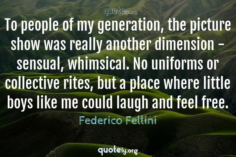 To people of my generation, the picture show was really another dimension - sensual, whimsical. No uniforms or collective rites, but a place where little boys like me could laugh and feel free. by Federico Fellini