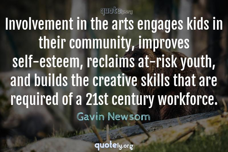 Involvement in the arts engages kids in their community, improves self-esteem, reclaims at-risk youth, and builds the creative skills that are required of a 21st century workforce. by Gavin Newsom