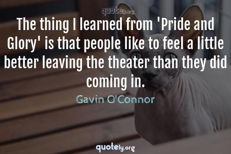 The thing I learned from 'Pride and Glory' is that people like to feel a little better leaving the theater than they did coming in. by Gavin O'Connor