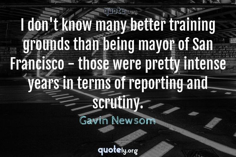 I don't know many better training grounds than being mayor of San Francisco - those were pretty intense years in terms of reporting and scrutiny. by Gavin Newsom