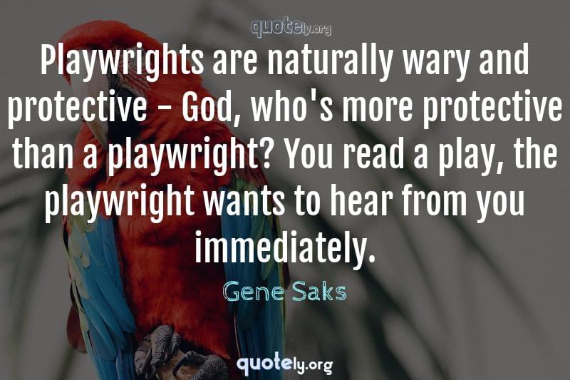 Playwrights are naturally wary and protective - God, who's more protective than a playwright? You read a play, the playwright wants to hear from you immediately. by Gene Saks