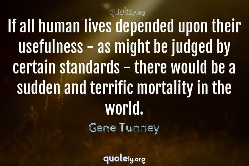 If all human lives depended upon their usefulness - as might be judged by certain standards - there would be a sudden and terrific mortality in the world. by Gene Tunney