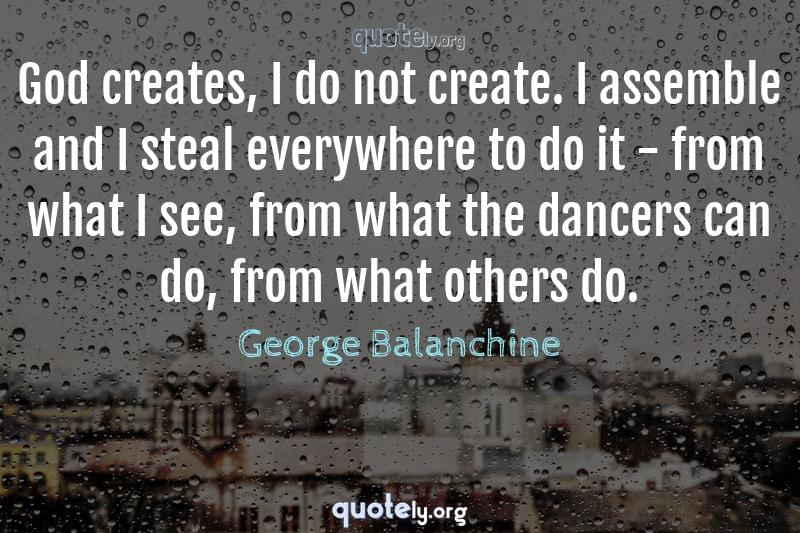 God creates, I do not create. I assemble and I steal everywhere to do it - from what I see, from what the dancers can do, from what others do. by George Balanchine