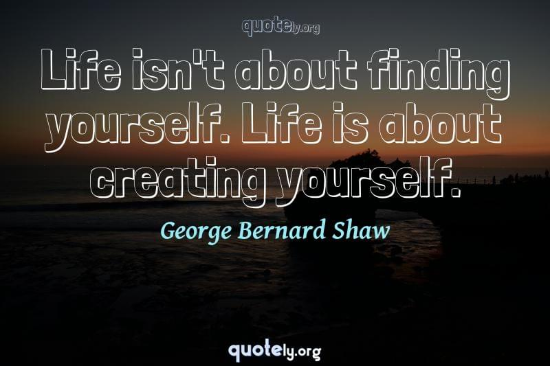 Life isn't about finding yourself. Life is about creating yourself. by George Bernard Shaw