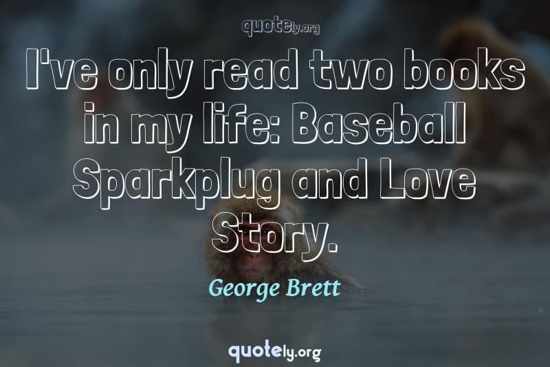 I've only read two books in my life: Baseball Sparkplug and Love Story. by George Brett