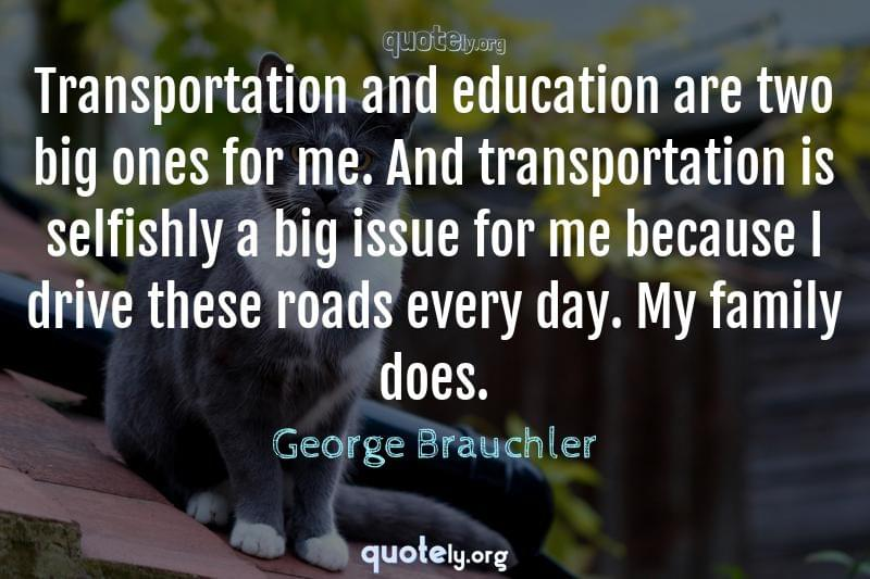 Transportation and education are two big ones for me. And transportation is selfishly a big issue for me because I drive these roads every day. My family does. by George Brauchler