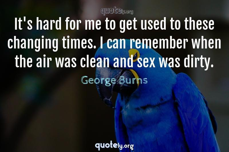 It's hard for me to get used to these changing times. I can remember when the air was clean and sex was dirty. by George Burns